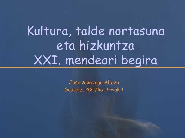 Kultura, talde nortasuna eta hizkuntza XXI. mendeari begira Josu Amezaga Albizu Gasteiz, 2007ko Urriak 1