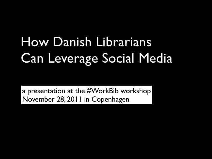 How Danish LibrariansCan Leverage Social Mediaa presentation at the #WorkBib workshopNovember 28, 2011 in Copenhagen