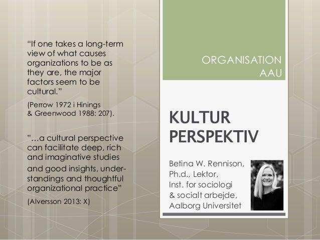 KULTUR PERSPEKTIV Betina W. Rennison, Ph.d., Lektor, Inst. for sociologi & socialt arbejde, Aalborg Universitet ORGANISATI...