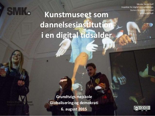 Kunstmuseet som dannelsesinstitution i en digital tidsalder Grundtvigs Højskole Globalisering og demokrati 6. august 2015 ...