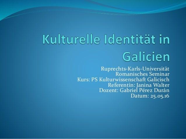 Ruprechts-Karls-Universität Romanisches Seminar Kurs: PS Kulturwissenschaft Galicisch Referentin: Janina Walter Dozent: Ga...
