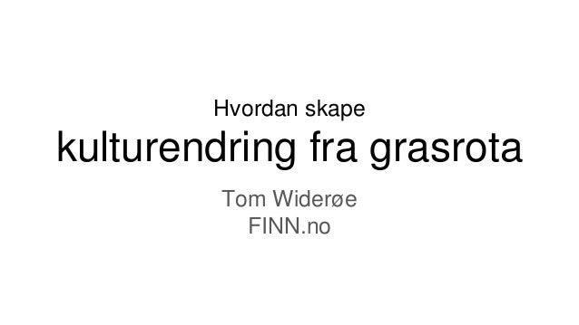 Hvordan skape kulturendring fra grasrota Tom Widerøe FINN.no