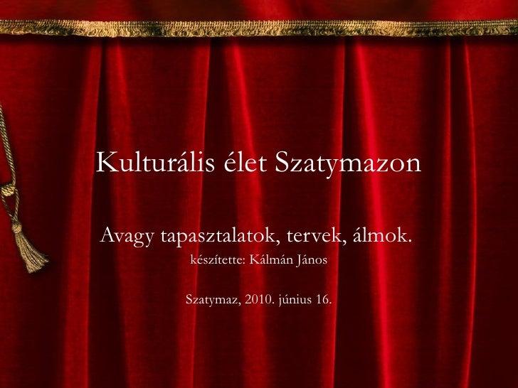 Kulturális élet Szatymazon Avagy tapasztalatok, tervek, álmok.  készítette: Kálmán János Szatymaz, 2010. június 16.