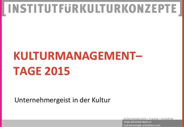 www.kulturkonzepte.at kulturkonzepte.wordpress.com Kulturmanagement – Training – Consulting KULTURMANAGEMENT– TAGE 2015 Un...