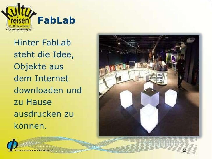 FabLab  Hinter FabLab steht die Idee, Objekte aus dem Internet downloaden und zu Hause ausdrucken zu können.              ...