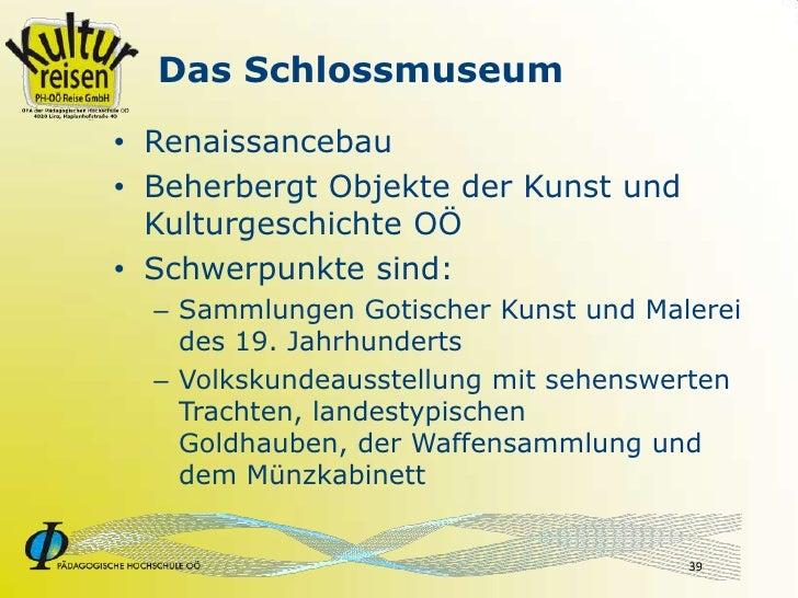 Das Schlossmuseum • Renaissancebau • Beherbergt Objekte der Kunst und   Kulturgeschichte OÖ • Schwerpunkte sind:   – Samml...