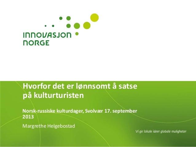 Hvorfor det er lønnsomt å satse på kulturturisten Norsk-russiske kulturdager, Svolvær 17. september 2013 Margrethe Helgebo...