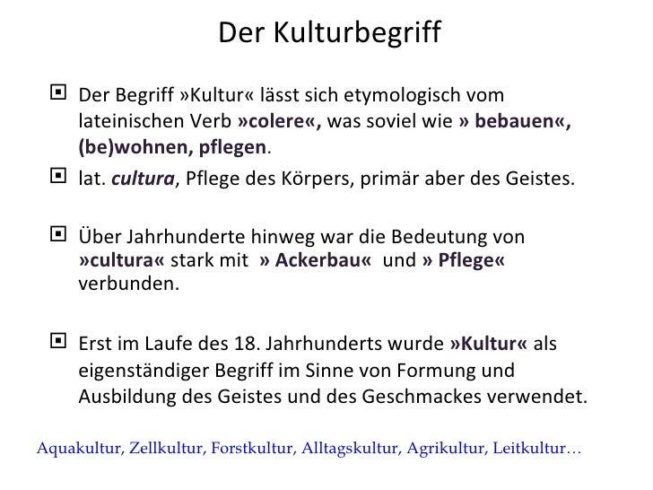 Der Kulturbegriff <ul><li>Der Begriff »Kultur« lässt sich etymologisch vom lateinischen Verb  »colere«,  was soviel wie  »...