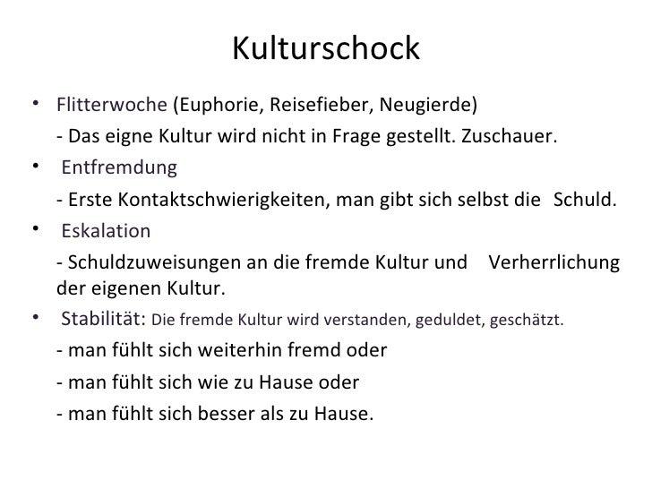Kulturschock <ul><li>Flitterwoche  (Euphorie, Reisefieber, Neugierde) </li></ul><ul><li>- Das eigne Kultur wird nicht in F...