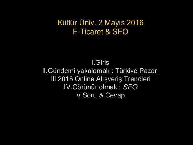 I.Giriş II.Gündemi yakalamak : Türkiye Pazarı III.2016 Online Alışveriş Trendleri IV.Görünür olmak : SEO V.Soru & Cevap Kü...