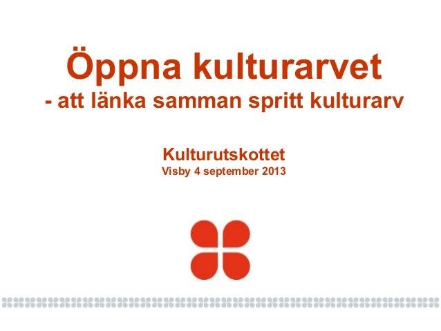Kulturutskottet Visby 4 september 2013 Öppna kulturarvet - att länka samman spritt kulturarv