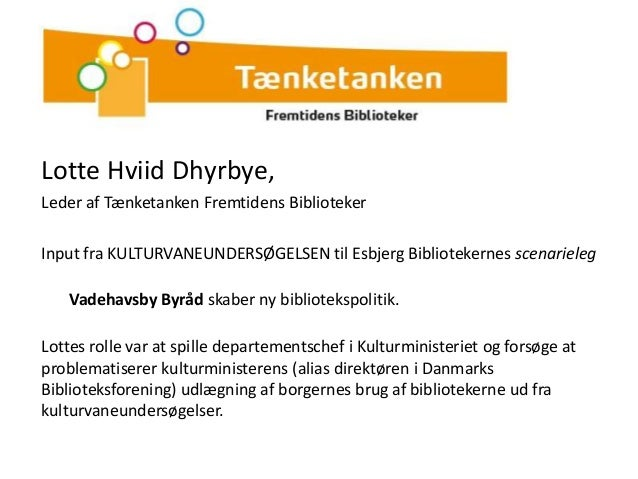 Lotte Hviid Dhyrbye,Leder af Tænketanken Fremtidens BibliotekerInput fra KULTURVANEUNDERSØGELSEN til Esbjerg Bibliotekerne...