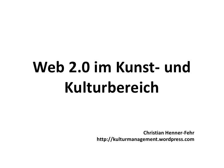 Web 2.0 im Kunst- und Kulturbereich<br />Christian Henner-Fehr<br />http://kulturmanagement.wordpress.com<br />