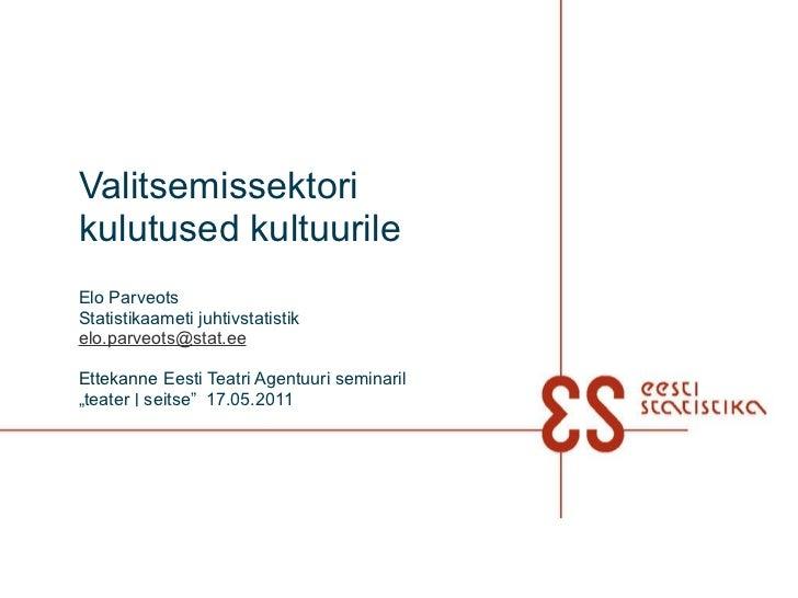 Valitsemissektori kulutused kultuurile Elo Parveots Statistikaameti juhtivstatistik [email_address]   Ettekanne  Eesti Tea...