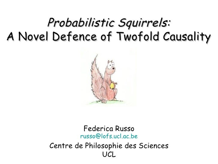 Probabilistic   Squirrels : A Novel Defence of Twofold Causality Federica Russo [email_address] Centre de Philosophie des ...