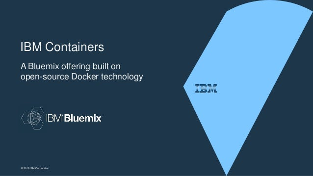 © 2016 IBM Corporation A Bluemix offering built on open-source Docker technology IBM Containers