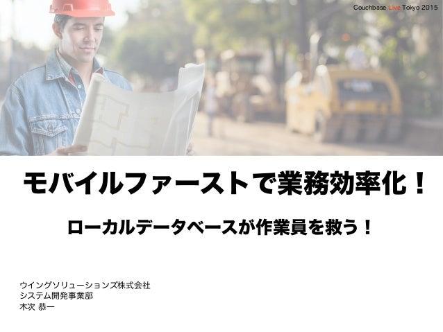 モバイルファーストで業務効率化! ローカルデータベースが作業員を救う! ウイングソリューションズ株式会社 システム開発事業部 木次 恭一 Couchbase Live Tokyo 2015