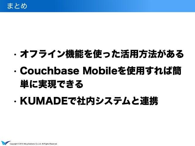 Copyright © 2015 Wing Solutions Co.,Ltd. All Rights Reserved. • オフライン機能を使った活用方法がある • Couchbase Mobileを使用すれば簡 単に実現できる • KUM...