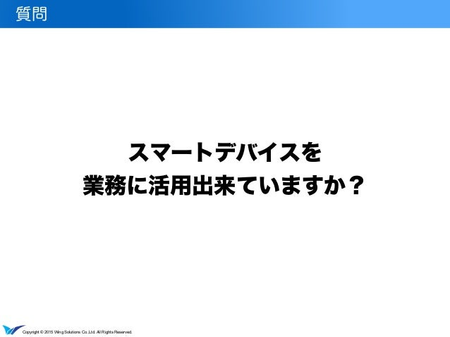 Copyright © 2015 Wing Solutions Co.,Ltd. All Rights Reserved. スマートデバイスを 業務に活用出来ていますか? 質問