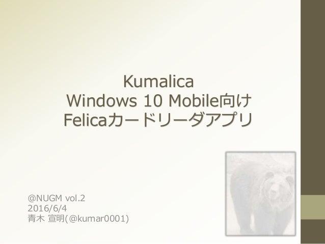 Kumalica Windows 10 Mobile向け Felicaカードリーダアプリ @NUGM vol.2 2016/6/4 青木 宣明(@kumar0001)