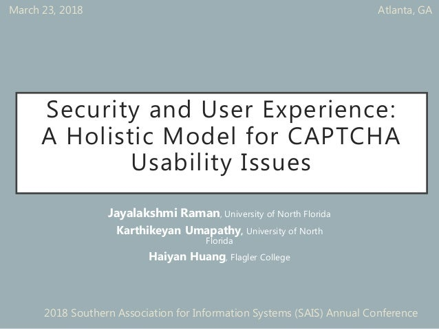 Security and User Experience: A Holistic Model for CAPTCHA Usability Issues Jayalakshmi Raman, University of North Florida...