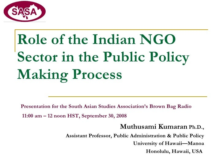 Role of the Indian NGO Sector in the Public Policy Making Process   Presentation for the South Asian Studies Association's...