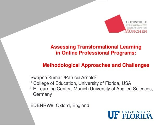 Assessing Transformational Learning in Online Professional Programs: Methodological Approaches and Challenges Swapna Kumar...