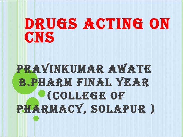 DRUGS ACTING ON CNS  PRAVINKUMAR AWATE  B.PHARM FINAL YEAR  (COLLEGE OF PHARMACY, SOLAPUR )