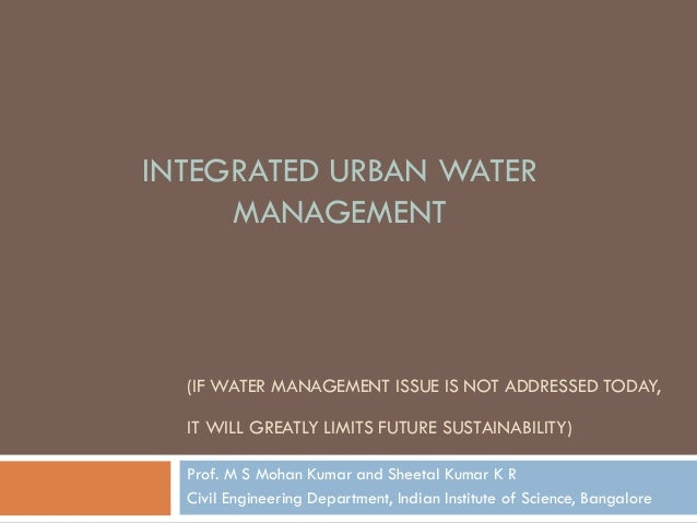 (IF WATER MANAGEMENT ISSUE IS NOT ADDRESSED TODAY, IT WILL GREATLY LIMITS FUTURE SUSTAINABILITY) Prof. M S Mohan Kumar and...