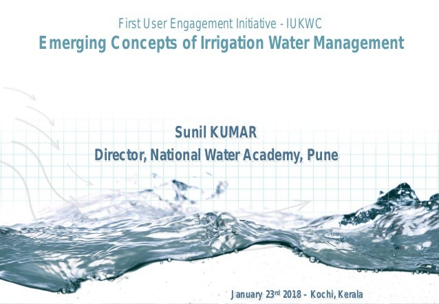 Sunil KUMAR Director, National Water Academy, Pune First User Engagement Initiative - IUKWC Emerging Concepts of Irrigatio...