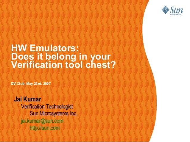 HW Emulators:Does it belong in yourVerification tool chest?DV Club, May 23rd, 2007Jai KumarVerification TechnologistSun Mi...