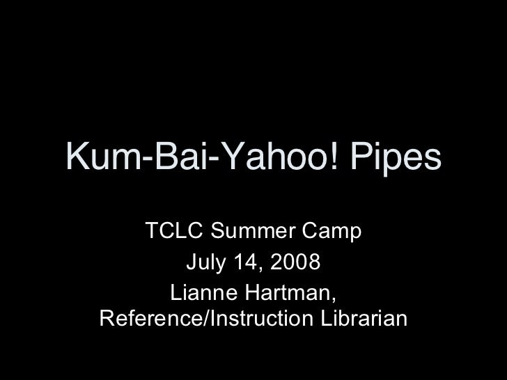Kum-Bai-Yahoo! Pipes TCLC Summer Camp July 14, 2008 Lianne Hartman, Reference/Instruction Librarian