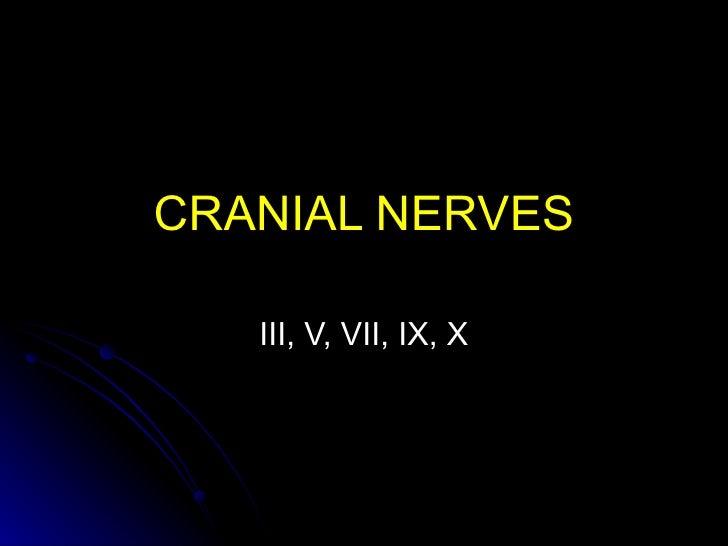CRANIAL NERVES   III, V, VII, IX, X