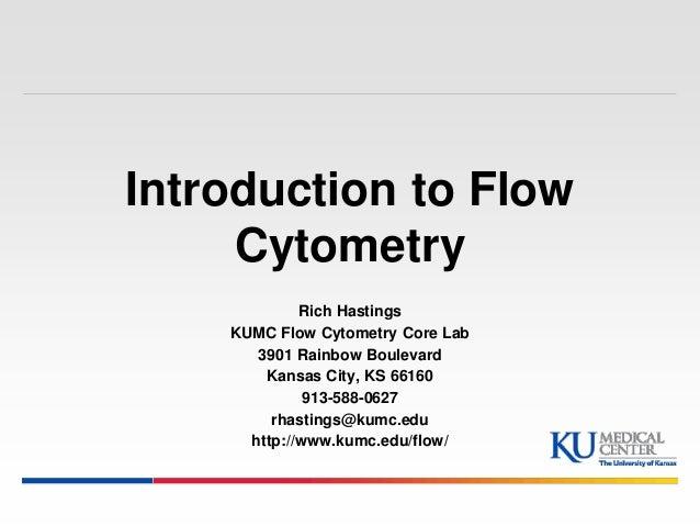 Introduction to Flow  Cytometry  Rich Hastings  KUMC Flow Cytometry Core Lab  3901 Rainbow Boulevard  Kansas City, KS 6616...