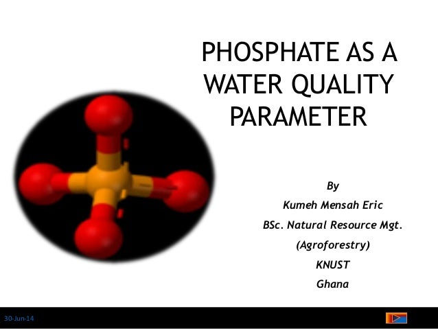 30-Jun-14 PHOSPHATE AS A WATER QUALITY PARAMETER By Kumeh Mensah Eric BSc. Natural Resource Mgt. (Agroforestry) KNUST Ghana