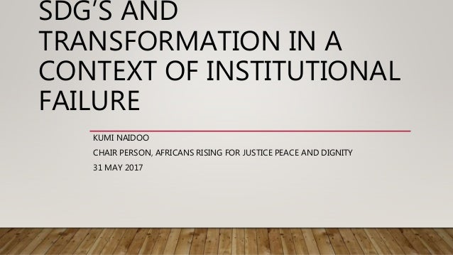 SDG'S AND TRANSFORMATION IN A CONTEXT OF INSTITUTIONAL FAILURE KUMI NAIDOO CHAIR PERSON, AFRICANS RISING FOR JUSTICE PEACE...