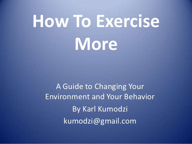 How To Exercise    More    A Guide to Changing Your Environment and Your Behavior        By Karl Kumodzi      kumodzi@gmai...