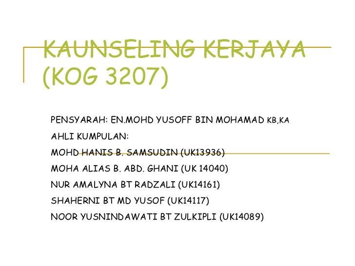 KAUNSELING KERJAYA (KOG 3207) PENSYARAH: EN.MOHD YUSOFF BIN MOHAMAD  KB,KA AHLI KUMPULAN:  MOHD HANIS B. SAMSUDIN (UK13936...