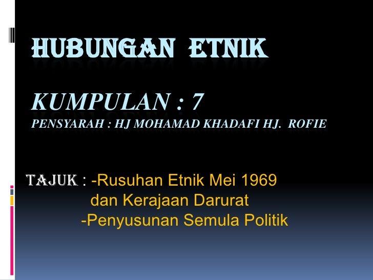 HUBUNGAN  ETNIKKumpulan : 7Pensyarah : HJ Mohamadkhadafihj.  rofie<br />Tajuk: -RusuhanEtnik Mei 1969<br />danKerajaanDaru...