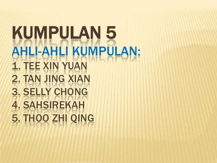 KUMPULAN 5AHLI-AHLI KUMPULAN:1. TEE XIN YUAN2. TAN JING XIAN3. SELLY CHONG4. SAHSIREKAH5. THOO ZHI QING