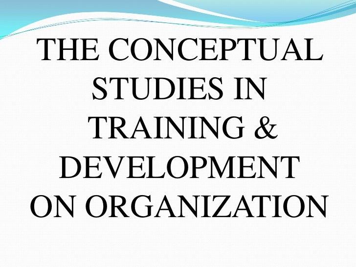THE CONCEPTUAL   STUDIES IN   TRAINING & DEVELOPMENTON ORGANIZATION