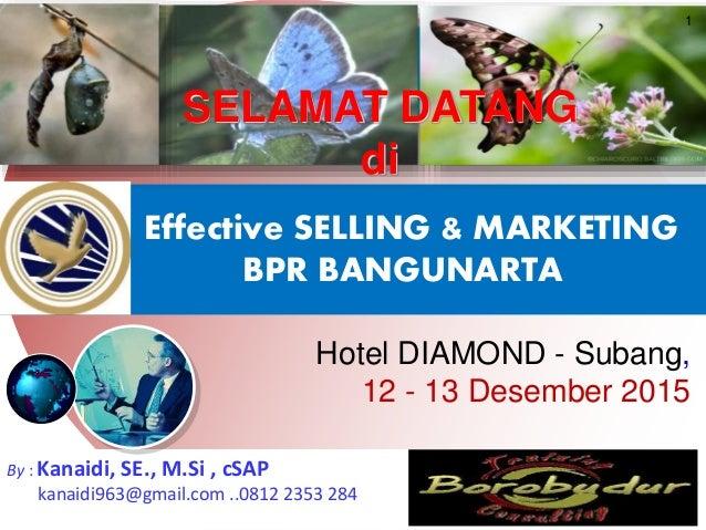 Effective SELLING & MARKETING BPR BANGUNARTA Hotel DIAMOND - Subang, 12 - 13 Desember 2015 1 By : Kanaidi, SE., M.Si , cSA...