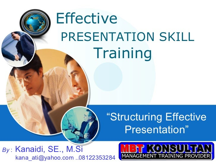 "Effective  PRESENTATION SKILL     Training "" Structuring Effective Presentation"" By  :   Kanaidi, SE., M.Si   kana_ati@yah..."