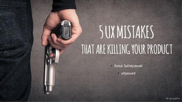 2015 SOMIA CUSTOMER EXPERIENCE 112/3/15 5UXMISTAKES THATAREKILLINGYOURPRODUCT • Ketut Sulistyawati • @tyawati http://goo...
