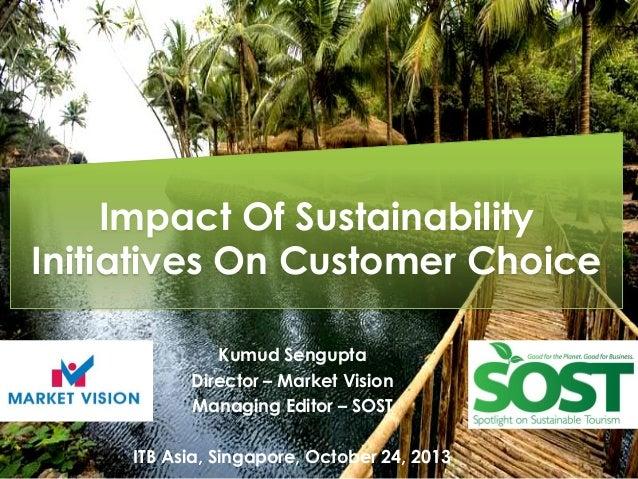 Impact Of Sustainability Initiatives On Customer Choice Kumud Sengupta Director – Market Vision Managing Editor – SOST ITB...