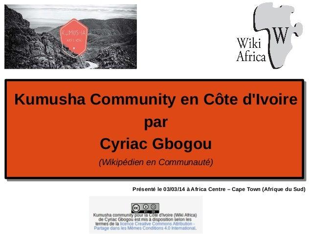 Kumusha Community en Côte d'Ivoire par Cyriac Gbogou (Wikipédien en Communauté) Présenté le 03/03/14 à Africa Centre – Cap...