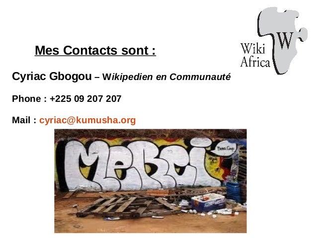 Cyriac Gbogou – Wikipedien en Communauté Phone : +225 09 207 207 Mail : cyriac@kumusha.org Mes Contacts sont :