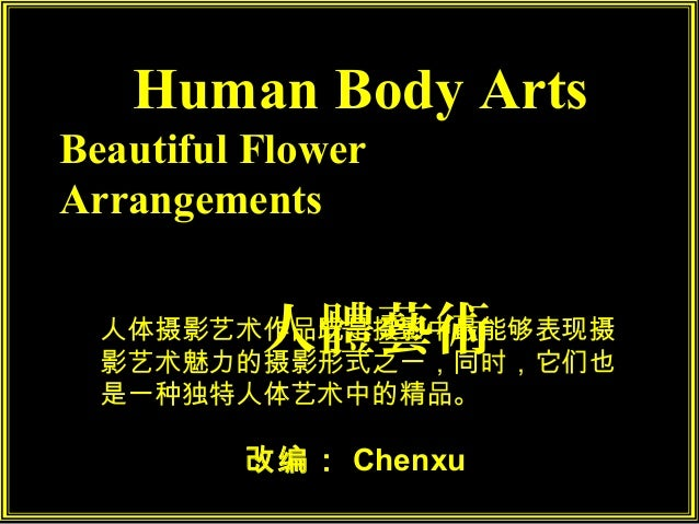Human Body ArtsBeautiful FlowerArrangements          人體藝術  人体摄影艺术作品既是摄影中最能够表现摄  影艺术魅力的摄影形式之一,同时,它们也  是一种独特人体艺术中的精品。       ...