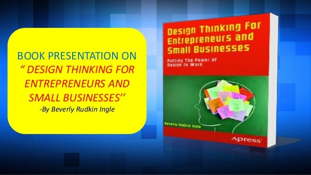 "BOOK PRESENTATION ON "" DESIGN THINKING FOR ENTREPRENEURS AND SMALL BUSINESSES'' -By Beverly Rudkin Ingle"