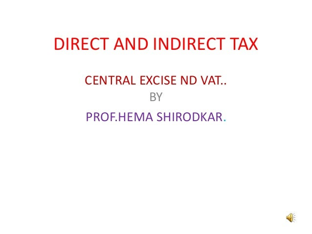 DIRECT AND INDIRECT TAX   CENTRAL EXCISE ND VAT..            BY   PROF.HEMA SHIRODKAR.